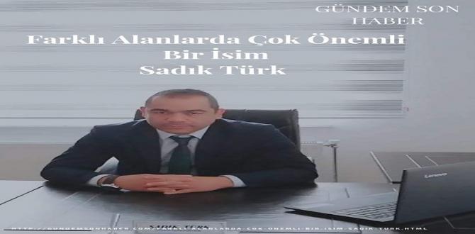 Farklı Alanlarda Çok Önemli Bir İsim Sadık Türk